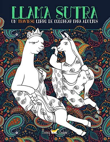 Llama Sutra: Un Travieso Libro De Colorear Para Adultos: Un regalo original y divertido con la temática del Kama Sutra para hombres y mujeres con ... que ayudan a aliviar el estrés y relajarse por Honey Badger Libros Para Colorear Para Adultos