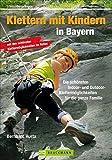 Klettern mit Kindern in Bayern: Die schönsten Indoor- und Outdoor-Klettermöglichkeiten für die ganze Familie (Erlebnis Bergsteigen)