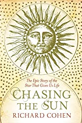 Chasing the Sun: The Epic Story of the Star That Gives us Life by Richard Cohen (2011-06-09)