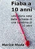 Scarica Libro Fiaba a 10 anni Una storia nata dalla fantasia di una bambina di 10 anni (PDF,EPUB,MOBI) Online Italiano Gratis