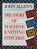 John Allen's Treasury of Machine Knitting Stitches (A David & Charles craft book)
