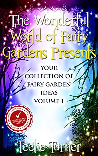 The Wonderful World of Fairy Gardens Presents: Your Collection of Magical Fairy Garden Ideas  Volume 1