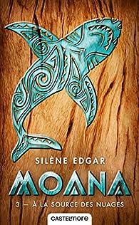 Moana, tome 3 : A la source des nuages par Silène Edgar