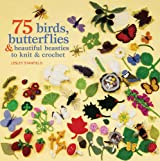 75 Birds, Butterflies & Beautiful Beasties to Knit and Crochet: With Full Instructions, Patterns and Charts