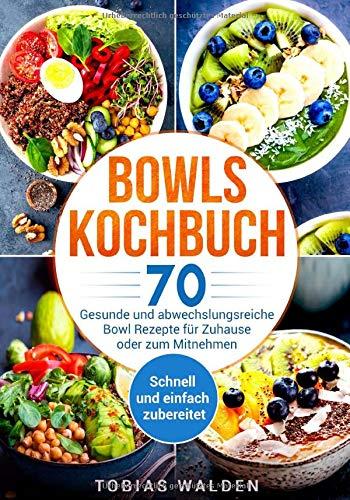 Bowls Kochbuch: 70 gesunde und abwechslungsreiche Bowl Rezepte für Zuhause oder zum Mitnehmen. Schnell und einfach zubereitet