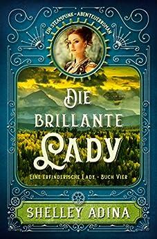 Die brillante Lady: Ein Steampunk - Abenteuerroman (EINE ERFINDERISCHE LADY 4)