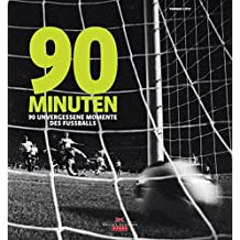 90 Minuten: 90 unvergessene Momente des Fußballs