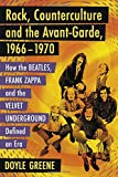 Rock, Counterculture and the Avant-Garde, 1966-1970: How the Beatles, Frank Zappa and the Velvet Underground Defined an