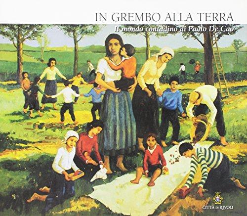 In grembo alla terra. Il mondo contadino di Paolo De Cao. Ediz. illustrata
