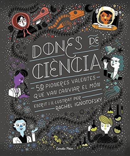 Dones de ciència: 50 Pioneres valentes que van canviar el món (Catalan Edition) por Rachel Ignotofsky