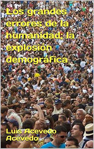 Los grandes errores de la humanidad; la explosión demográfica por Luis Acevedo Acevedo