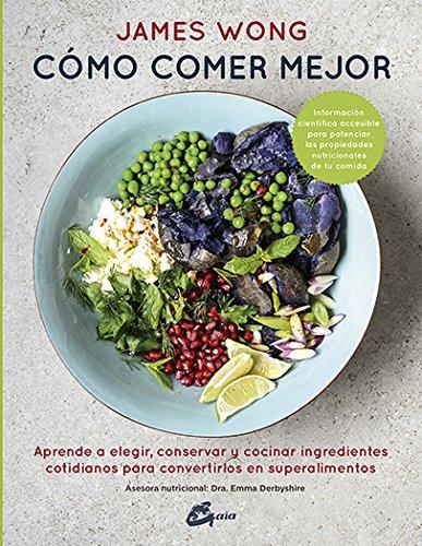 Cómo comer mejor. Aprende a elegir, conservar y cocinar ingredientes cotidianos para convertirlos en superalimentos (Nutrición y salud) por James Wong