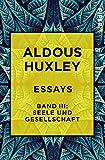 Essays ? Band III: Seele und Gesellschaft: Diagnosen und Prognosen - Aldous Huxley