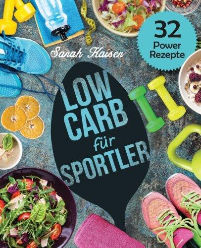 Low Carb für Sportler: Optimale Leistung und Gesundheit - Grundlagen der Sportlerernährung für Einsteiger und Athleten (inkl. 32 leckerer Power-Rezepte)