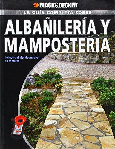 La Guia Completa Sobre Albanileria y Mamposteria: Incluye Trabajos Decorativos de Concreto (Black & Decker la Guia Completa)