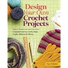 Design Your Own Crochet Projects: Magic Formulas for Creating Custom Scarves, Cowls, Hats, Socks, Mittens & Gloves (English Edition)