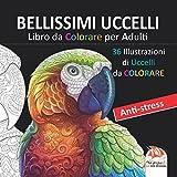BELLISSIMI UCCELLI - Libro da Colorare per Adulti: 36 Illustrazioni di uccelli da colorare - Anti-stress