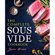 The Complete Sous Vide Recipes Cookbook: Easy and Delicious Sous Vide Recipes made Smartly and Effortlessly with your Sous Vide precision cooker (English Edition)
