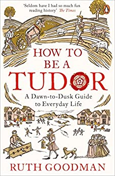 How to be a Tudor: A Dawn-to-Dusk Guide to Everyday Life by [Goodman, Ruth]