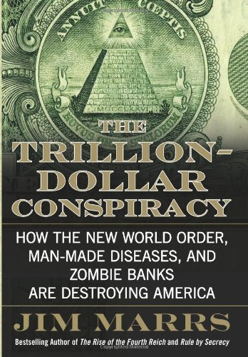 The Trillion-Dollar Conspiracy: How the New World Order, Man-Made Diseases, and Zombie Banks Are Destroying America By Jim Marrs
