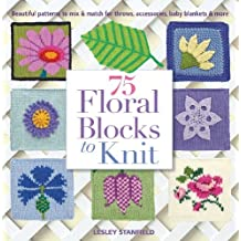 By Lesley Stanfield - 75 Floral Blocks to Knit: Beautiful Patterns to Mix & Match for Throws, Accessories, Baby Blankets & More (Knit & Crochet)