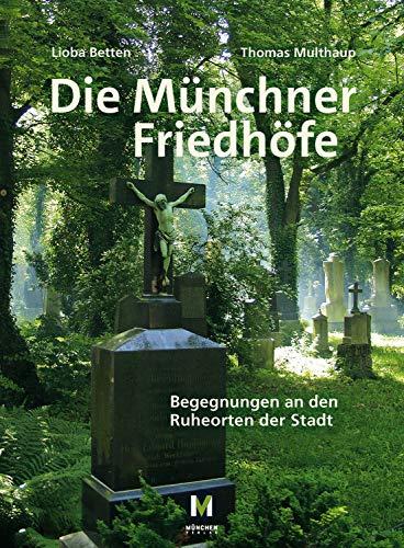 Die Münchner Friedhöfe: Begegnungen an den Ruheorten der Stadt