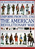 An Illustrated Encyclopedia of Uniforms from 1775-1783 The American Revolutionary War: An Expert In-depth Reference on the Armies of the War of the Independence in North America, 1775-1783