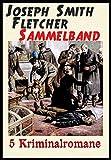 Joseph Smith Fletcher Sammelband - 5 Krimis: Das Teehaus in Mentone, Kampf um das Erbe, Der Verschollene, Der Amaranthklub, Der Stadtkämmerer