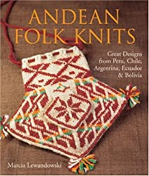 Andean Folk Knits: Great Designs from Peru, Chile, Argentina, Ecuador & Bolivia: Great Designs from Peru, Chile, Argentina, Ecuador and Bolivia