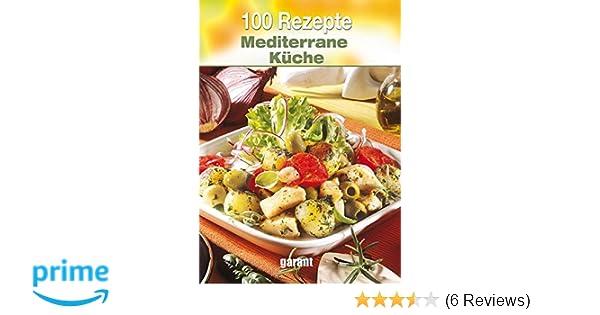 100 Rezepte Mediterrane Küche: Amazon.de: _: Bücher