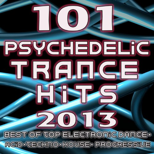 101 Psychedelic Trance Hits 2013 - Best of Goa Trance, Hard Dance, Fullon, Progressive, Tech Trance, Acid House, Edm, Rave Music
