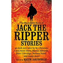 The Mammoth Book of Jack the Ripper Stories: 40 dark new tales by Martin Edwards, Michael Gregorio, Alex Howard, Barbara Nadel, Steve Rasnic Tem and many more (Mammoth Books)