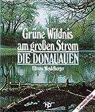 Grüne Wildnis am großen Strom. Die Donauauen