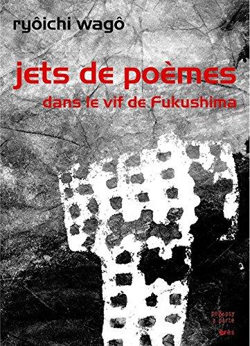 Jets de poèmes : Dans le vif de Fukushima