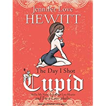 The Day I Shot Cupid: Hello, My Name Is Jennifer Love Hewitt and I'm a Love-Aholic