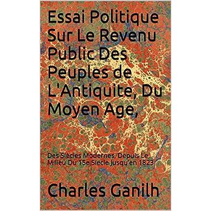 Essai Politique Sur Le Revenu Public Des Peuples de L'Antiquite, Du Moyen Age,: Des Siècles Modernes, Depuis Le Milieu Du 15e Siecle Jusqu'en 1823