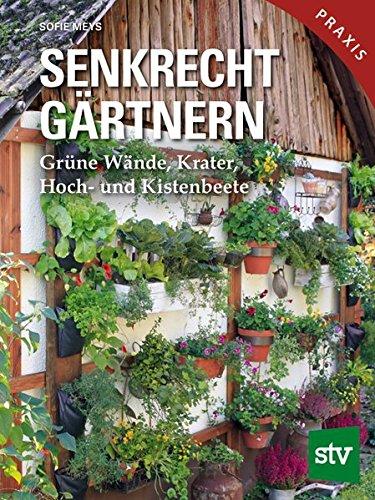 Senkrecht gärtnern: Grüne Wände, Krater, Hoch- und Kistenbeete (Der Höhe Wand)