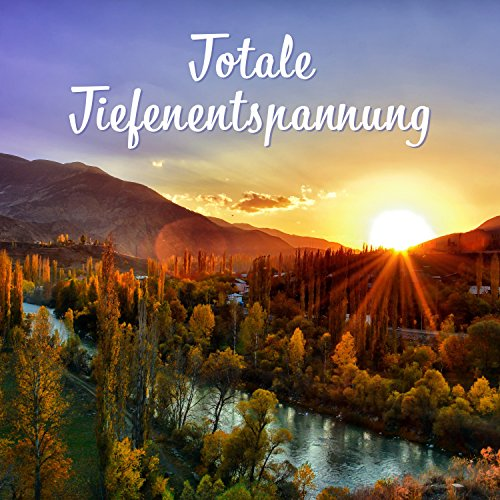 Totale Tiefenentspannung: Musiktherapie zur Stressreduktion, Tiefschlaf, Meditation, Spiritualität, Natur klingt