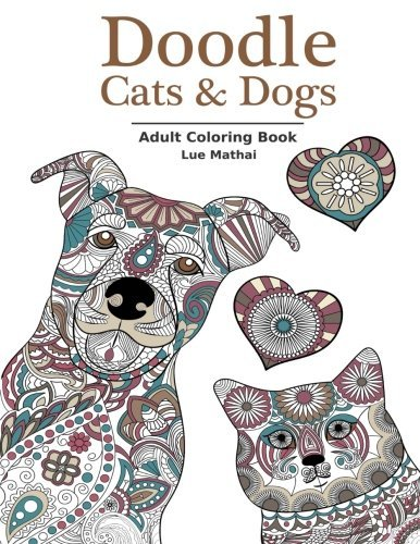 Doodle Cats & Dogs: Adult Coloring Book: Stress Relieving Cats and Dogs Designs for Women and Men - Perfect Coloring Book Gift for Grownups by Lue Mathai (2016-01-14)