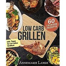 Low Carb Grillen: Das Grillbuch mit 60 leckeren Rezepten fast ohne Kohlenhydrate - inkl. Tipps für ein tolles Grillfest