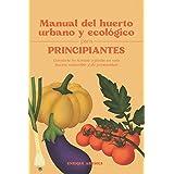 Manual del huerto urbano y ecológico para principiantes: Convierte tu terraza o jardín en una huerta sostenible y de proximid