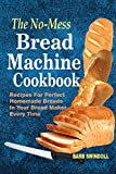 The No-Mess Bread Machine Cookbook: Recipes For Perfect Homemade Breads In Your Bread Maker Every Time