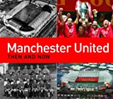 Manchester United Then and Now (Then & Now)