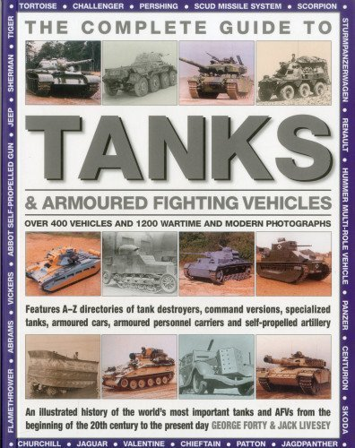 The Complete Guide To Tanks & Armored Fighting Vehicles: Over 400 vehicles and 1200 wartime and modern photographs by George Forty (2012-09-16)