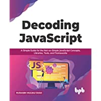 Decoding JavaScript: A Simple Guide for the Not-so-Simple JavaScript Concepts, Libraries, Tools, and Frameworks (English…