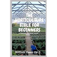 THE HORTICULTURE BIBLE FOR BEGINNERS: A Perfect Grower Guide Book