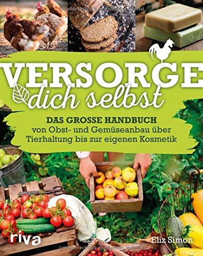 Versorge dich selbst: Das große Handbuch - von Obst- und Gemüseanbau über Tierhaltung bis zur eigenen Kosmetik -