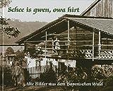 Schee is gwen, owa hirt: Alte Bilder aus dem Bayerischen Wald