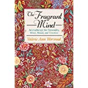 The Fragrant Mind: Aromatherapy for Personality, Mind, Mood, and Emotion: Aromatherapy for Personality, Mind, Mood and Emotion