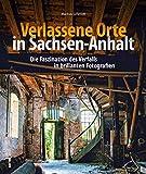 Verlassene Orte in Anhalt, faszinierende Fotografien verlassener Orte, die einen morbiden Charme versprühen, dem sich der Betrachter nicht entziehen ... in Szene gesetzt (Sutton Momentaufnahmen) - Markus Schmidt